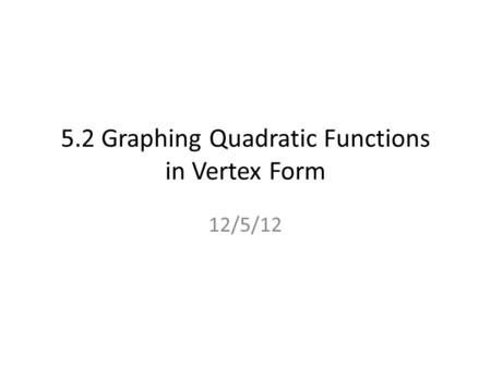 5.2 Graphing Quadratic Functions in Vertex Form 12/5/12.
