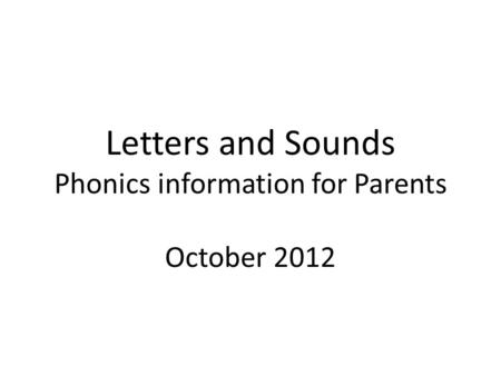 Letters and Sounds Phonics information for Parents October 2012.