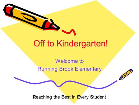 Off to <strong>Kindergarten</strong>! Welcome to Running Brook Elementary Reaching the Best in Every Student.