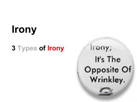 Irony 3 Types of Irony. What is Irony? Irony is about expectations. Irony: the opposite of what is expected. 3 kinds of irony Verbal Dramatic Situational.