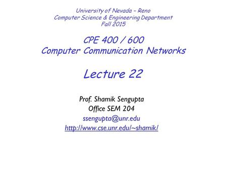 Lecture 22 University of Nevada – Reno Computer Science & Engineering Department Fall 2015 CPE 400 / 600 Computer Communication <strong>Networks</strong> Prof. Shamik Sengupta.