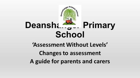 Deanshanger Primary School 'Assessment Without Levels' Changes to assessment A guide for parents and carers.
