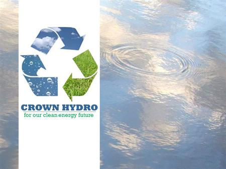 CROWN <strong>HYDRO</strong> for our clean energy future. Presentation overview CROWN <strong>HYDRO</strong> a clean energy future Current electricity sources Environmental impact Public.
