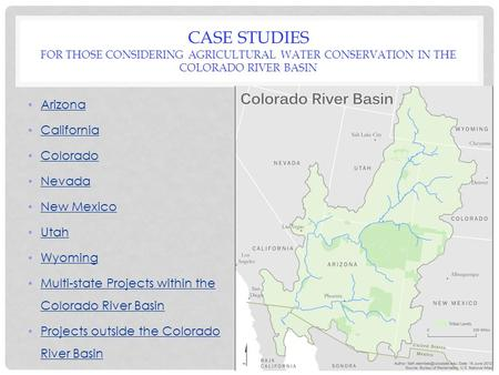 CASE STUDIES FOR THOSE CONSIDERING AGRICULTURAL WATER CONSERVATION IN THE COLORADO RIVER BASIN Arizona California Colorado Nevada New Mexico Utah Wyoming.