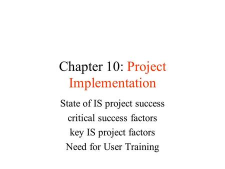 Chapter 10: Project Implementation State of IS project <strong>success</strong> critical <strong>success</strong> factors key IS project factors Need for User Training.