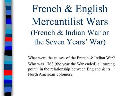 French & English Mercantilist Wars (French & Indian War or the Seven Years' War) What were the causes of the French & Indian War? Why was 1763 (the year.