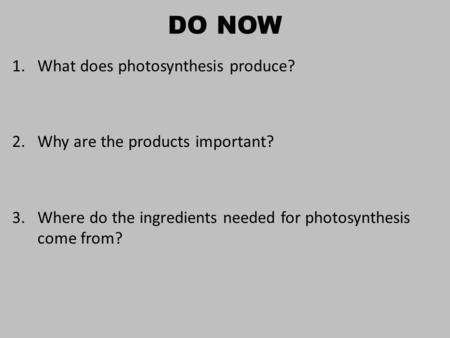 DO NOW 1.What does photosynthesis produce? 2.Why are the products important? 3.Where do the ingredients needed for photosynthesis come from?