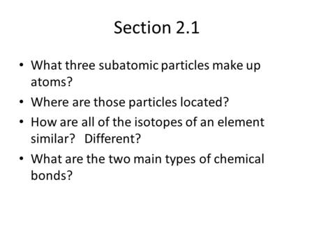 Section 2.1 What three subatomic particles make up atoms? Where are those particles located? How are all of the isotopes of an element similar? Different?