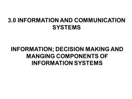 3.0 INFORMATION AND COMMUNICATION SYSTEMS INFORMATION; DECISION MAKING AND MANGING COMPONENTS OF INFORMATION SYSTEMS.