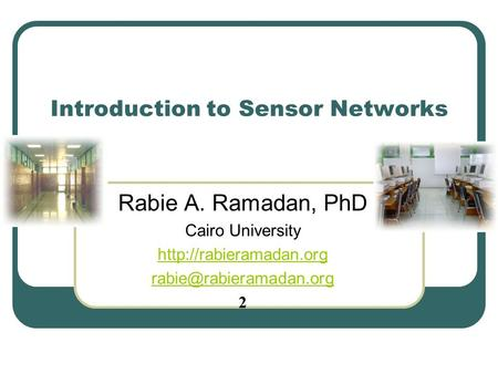 Introduction to <strong>Sensor</strong> <strong>Networks</strong> Rabie A. Ramadan, PhD Cairo University 2.