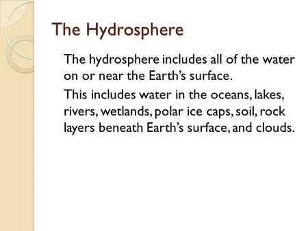 The Hydrosphere The hydrosphere includes all of the water on or near the Earth's surface. This includes water in the oceans, lakes, rivers, wetlands, polar.