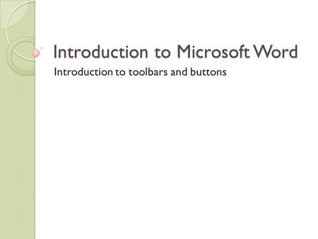 Introduction to Microsoft Word Introduction to toolbars and buttons.