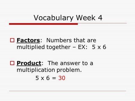 Vocabulary Week 4  Factors: Numbers that are multiplied together – EX: 5 x 6  Product: The answer to a multiplication problem. 5 x 6 = 30.