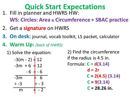 Quick Start Expectations 1.Fill in planner and HWRS HW: WS: <strong>Circles</strong>: <strong>Area</strong> & Circumference + SBAC practice 2.Get a signature on HWRS 3.On desk: journal,