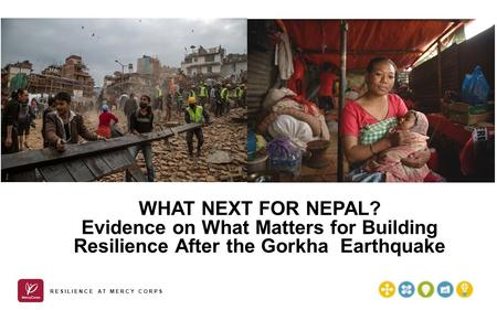 WHAT NEXT FOR <strong>NEPAL</strong>? Evidence on What Matters for Building Resilience After the Gorkha <strong>Earthquake</strong> RESILIENCE AT MERCY CORPS.
