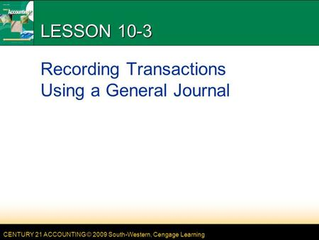 CENTURY 21 ACCOUNTING © 2009 South-Western, Cengage Learning LESSON 10-3 Recording Transactions Using a General Journal.