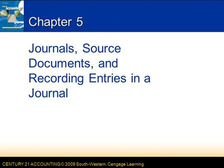 CENTURY 21 ACCOUNTING © 2009 South-Western, Cengage Learning Chapter 5 Journals, Source Documents, and Recording Entries in a Journal.