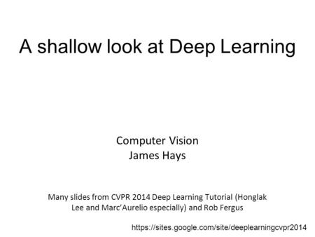 A shallow look at Deep Learning Computer Vision James Hays Many slides from CVPR 2014 Deep Learning <strong>Tutorial</strong> (Honglak Lee and Marc'Aurelio especially)