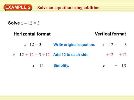 Solve an equation using addition EXAMPLE 2 Solve x – 12 = 3. Horizontal format Vertical format x– 12 = 3 Write original equation. x – 12 = 3 Add 12 to.