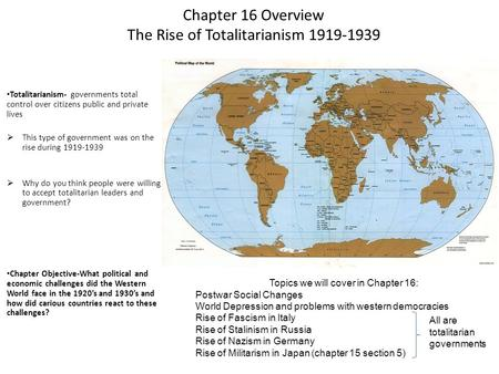 Chapter 16 Overview The <strong>Rise</strong> <strong>of</strong> Totalitarianism 1919-1939 Totalitarianism- governments total control over citizens public and private lives  This type.