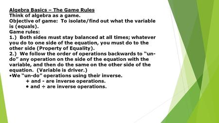 Algebra Basics – The Game Rules Think of algebra as a game. Objective of game: To isolate/find out what the variable is (equals). Game rules: 1.) Both.