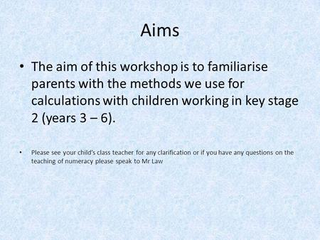 Aims The aim of this workshop is to familiarise parents with the methods we use for calculations with children working in key stage 2 (years 3 – 6). Please.