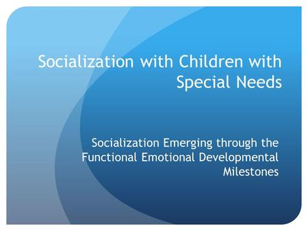Socialization with Children with Special Needs Socialization Emerging through the Functional Emotional Developmental Milestones.