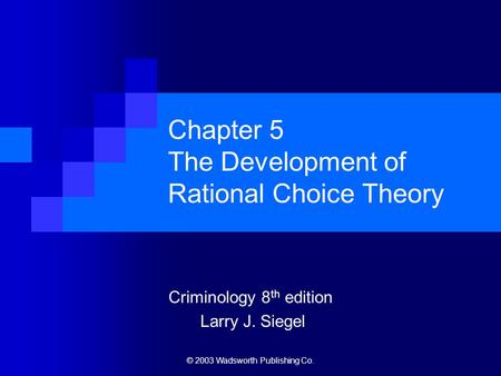 © 2003 Wadsworth Publishing Co. Chapter 5 The Development of <strong>Rational</strong> Choice Theory Criminology 8 th edition Larry J. Siegel.