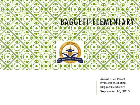 BAGGETT ELEMENTARY Annual Title I Parent Involvement Meeting Baggett Elementary September 16, 2015.