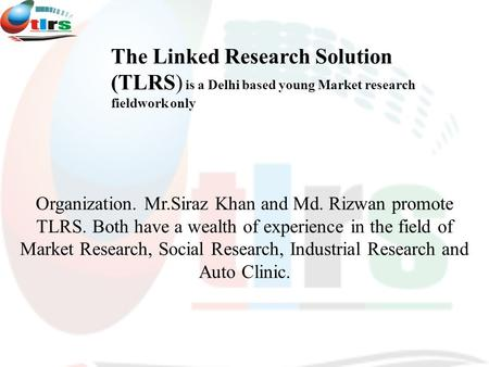 Organization. Mr.Siraz Khan and Md. Rizwan promote TLRS. Both have a wealth of experience <strong>in</strong> the field of Market Research, Social Research, <strong>Industrial</strong>.