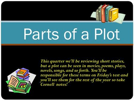 This quarter we'll be reviewing short stories, but a plot can be seen in movies, poems, plays, novels, songs, and so forth. You'll be responsible for.