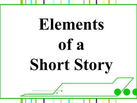 Elements of a Short Story. Overview A short story is similar to a good recipe. It needs the best ingredients for you to enjoy it. Elements of a Short.
