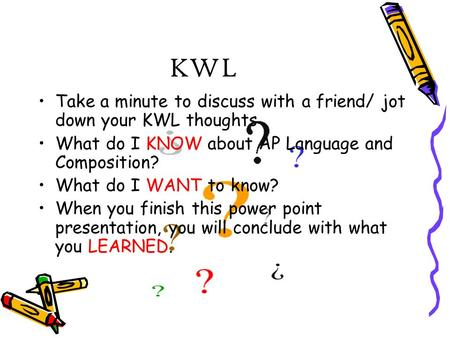 KWL Take a minute to discuss with a friend/ jot down your KWL thoughts What do I KNOW about AP Language and Composition? What do I WANT to know? When you.