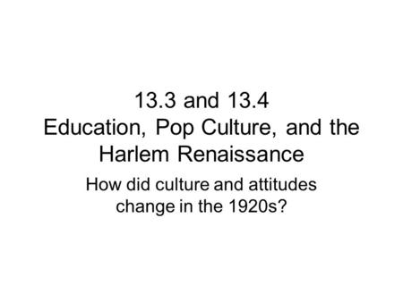 13.3 and 13.4 Education, Pop Culture, and the Harlem Renaissance How did culture and attitudes change in the 1920s?