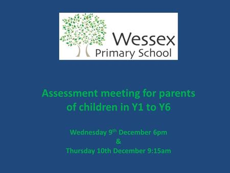 Assessment meeting for parents of children in Y1 to Y6 Wednesday 9 th December 6pm & Thursday 10th December 9:15am.