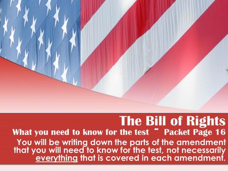The Bill of Rights What you need to know for the test ~ Packet Page 16 You will be writing down the parts of the amendment that you will need to know for.