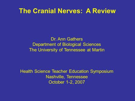 The Cranial Nerves: A Review Dr. Ann Gathers Department of Biological Sciences The University of Tennessee at Martin Health Science Teacher Education Symposium.