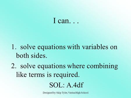 1. solve equations with variables on both sides. 2. solve equations where combining like terms is required. SOL: A.4df I can... Designed by Skip Tyler,