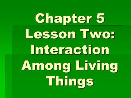 Chapter 5 Lesson Two: Interaction Among Living Things.