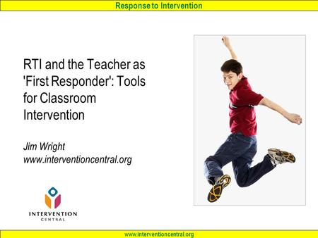 Response to Intervention www.interventioncentral.org RTI and the <strong>Teacher</strong> as First Responder: Tools for Classroom Intervention Jim Wright www.interventioncentral.org.