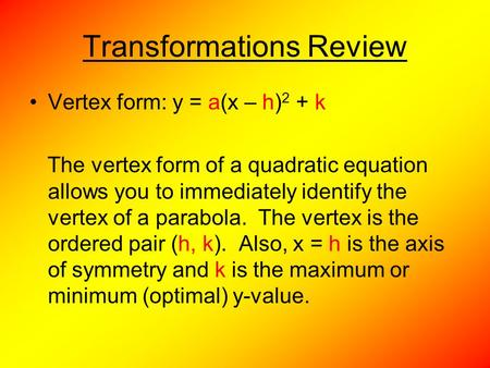 Transformations Review Vertex form: y = a(x – h) 2 + k The vertex form of a quadratic equation allows you to immediately identify the vertex of a parabola.