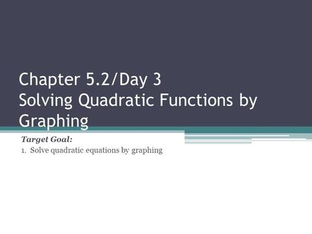 Chapter 5.2/Day 3 Solving Quadratic Functions by Graphing Target Goal: 1. Solve quadratic equations by graphing.