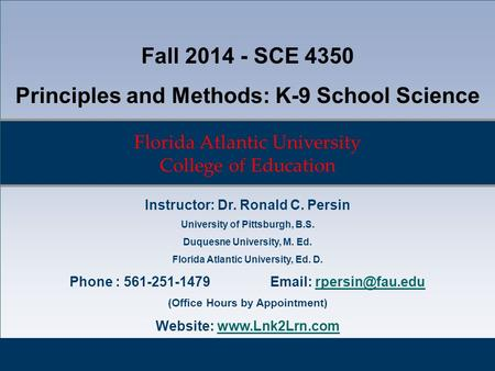 Florida Atlantic University College of Education Fall 2014 - SCE 4350 Principles and Methods: K-9 School Science Instructor: Dr. Ronald C. Persin University.