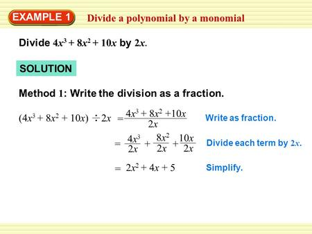 SOLUTION Divide a polynomial by a monomial EXAMPLE 1 Divide 4x 3 + 8x 2 + 10x by 2x. Method 1 : Write the division as a fraction. Write as fraction. Divide.