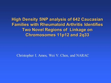 High Density SNP analysis of 642 Caucasian Families with <strong>Rheumatoid</strong> <strong>Arthritis</strong> Identifies Two Novel Regions of Linkage on Chromosomes 11p12 and 2q33 Christopher.