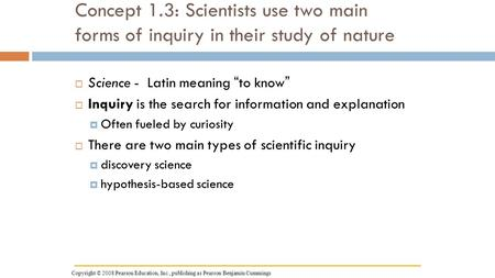 "Concept 1.3: Scientists use two main forms of inquiry in their study of nature  Science - Latin meaning ""to know""  Inquiry is the search for information."
