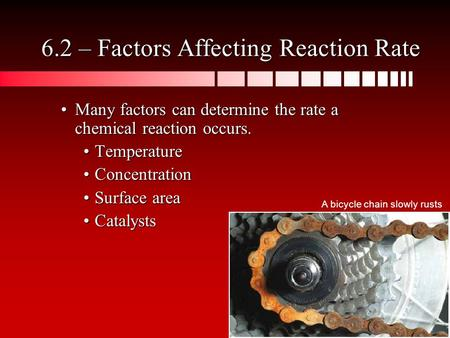 Many factors can determine the rate a chemical reaction occurs.Many factors can determine the rate a chemical reaction occurs. TemperatureTemperature ConcentrationConcentration.
