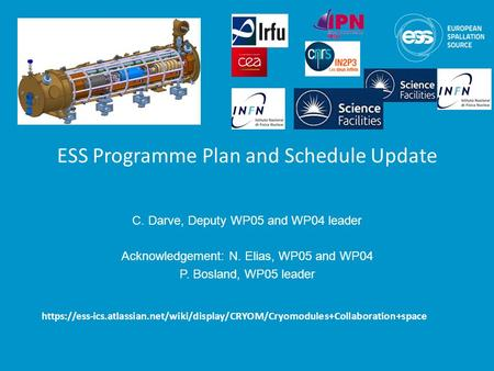 ESS Programme Plan and Schedule Update C. Darve, Deputy WP05 and WP04 leader Acknowledgement: N. Elias, WP05 and WP04 P. Bosland, WP05 leader https://ess-<strong>ics</strong>.atlassian.net/wiki/display/CRYOM/Cryomodules+Collaboration+space.