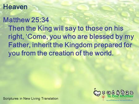 Scriptures in New Living Translation Heaven Matthew 25:34 Then the King will say to those on his right, 'Come, you who are blessed by my Father, inherit.