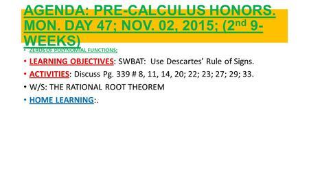 AGENDA: PRE-CALCULUS HONORS. MON. DAY 47; NOV. 02, 2015; (2 nd <strong>9</strong>- WEEKS) ZEROS OF POLYNOMIAL FUNCTIONS; LEARNING OBJECTIVES: SWBAT: Use Descartes' Rule.